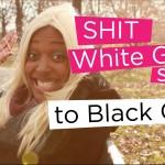 Shit White Girls Say…to Black Girls